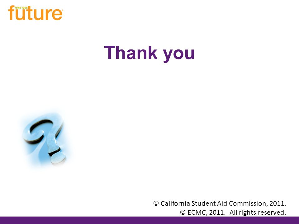 Thank you © California Student Aid Commission, 2011. © ECMC, 2011. All rights reserved.
