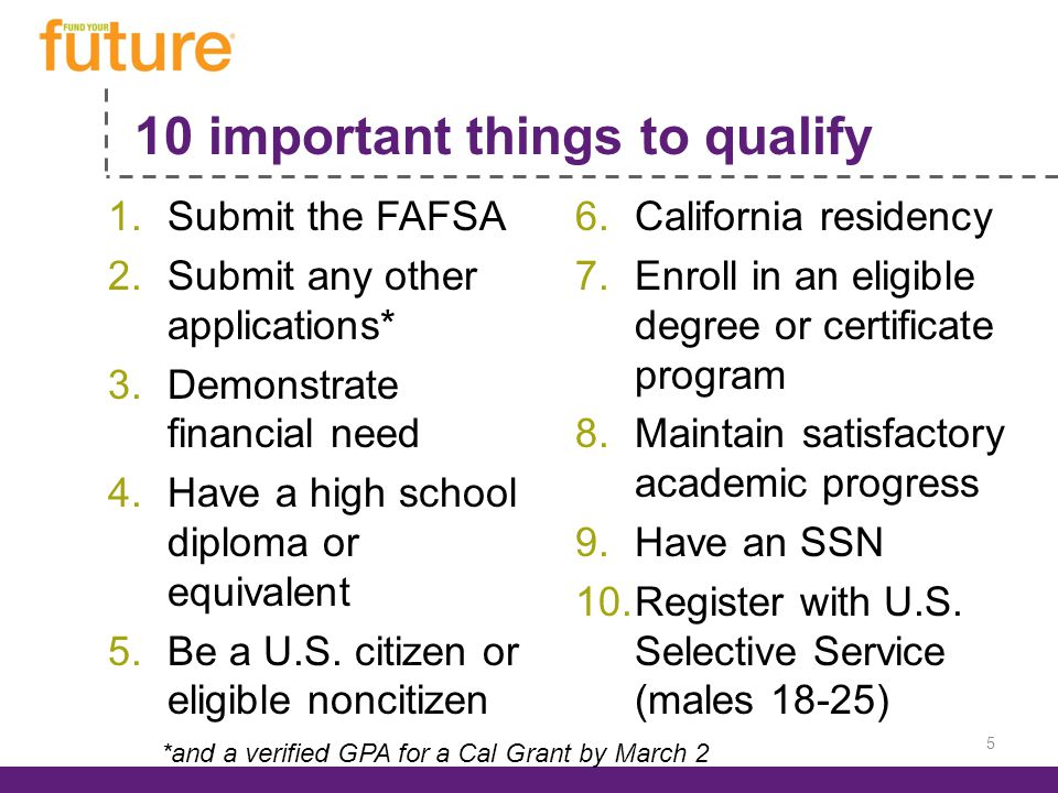 10 important things to qualify 1.Submit the FAFSA 2.Submit any other applications* 3.Demonstrate financial need 4.Have a high school diploma or equivalent 5.Be a U.S.