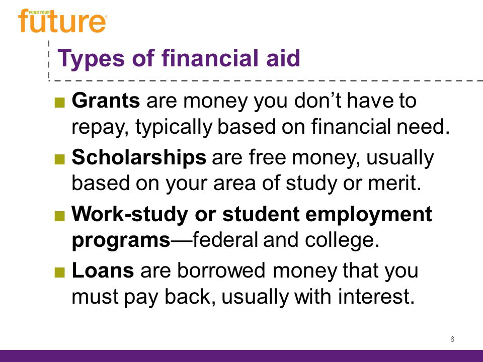 Types of financial aid Grants are money you dont have to repay, typically based on financial need.
