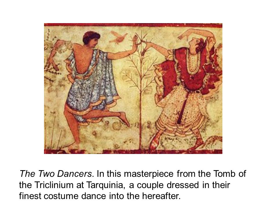 The Two Dancers. In this masterpiece from the Tomb of the Triclinium at Tarquinia, a couple dressed in their finest costume dance into the hereafter.
