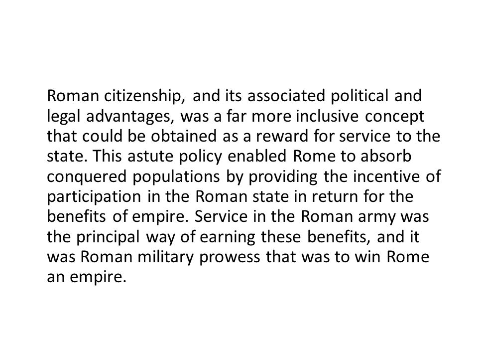 Roman citizenship, and its associated political and legal advantages, was a far more inclusive concept that could be obtained as a reward for service