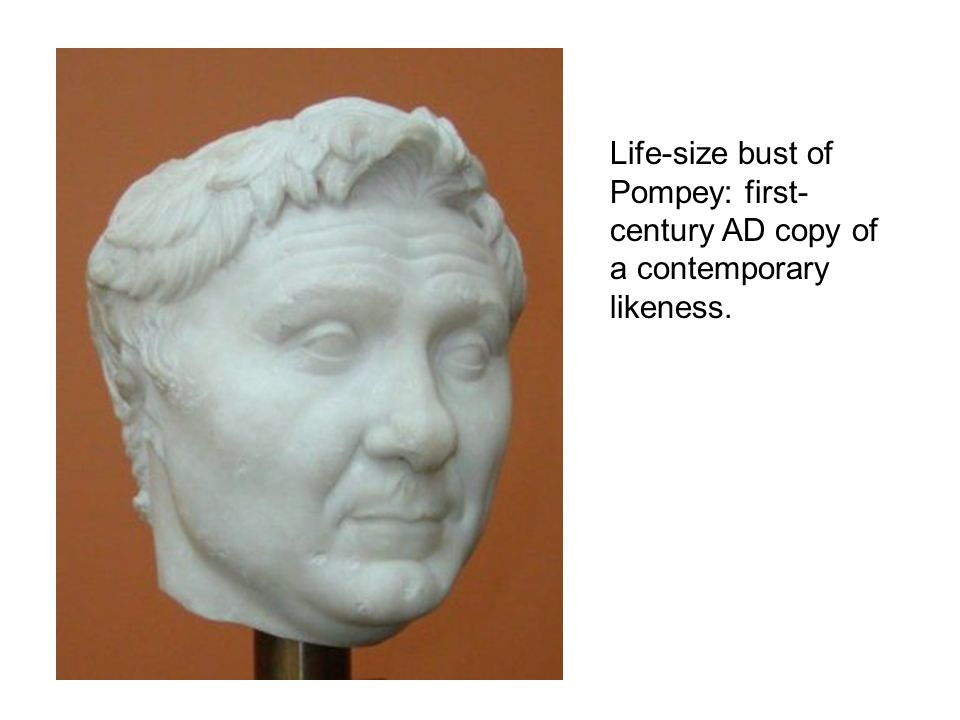 Life-size bust of Pompey: first- century AD copy of a contemporary likeness.