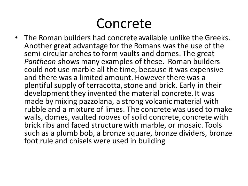 Concrete The Roman builders had concrete available unlike the Greeks. Another great advantage for the Romans was the use of the semi-circular arches t