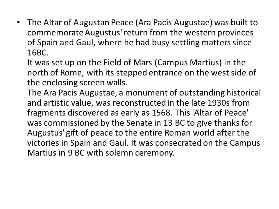 The Altar of Augustan Peace (Ara Pacis Augustae) was built to commemorate Augustus' return from the western provinces of Spain and Gaul, where he had