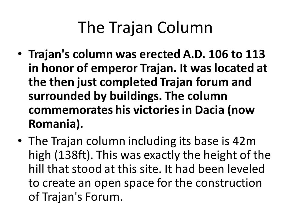 The Trajan Column Trajan's column was erected A.D. 106 to 113 in honor of emperor Trajan. It was located at the then just completed Trajan forum and s