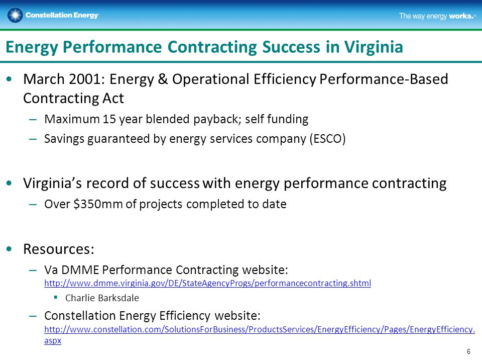 Energy Performance Contracting Success in Virginia March 2001: Energy & Operational Efficiency Performance-Based Contracting Act – Maximum 15 year blended payback; self funding – Savings guaranteed by energy services company (ESCO) Virginias record of success with energy performance contracting – Over $350mm of projects completed to date Resources: – Va DMME Performance Contracting website: http://www.dmme.virginia.gov/DE/StateAgencyProgs/performancecontracting.shtml http://www.dmme.virginia.gov/DE/StateAgencyProgs/performancecontracting.shtml Charlie Barksdale – Constellation Energy Efficiency website: http://www.constellation.com/SolutionsForBusiness/ProductsServices/EnergyEfficiency/Pages/EnergyEfficiency.
