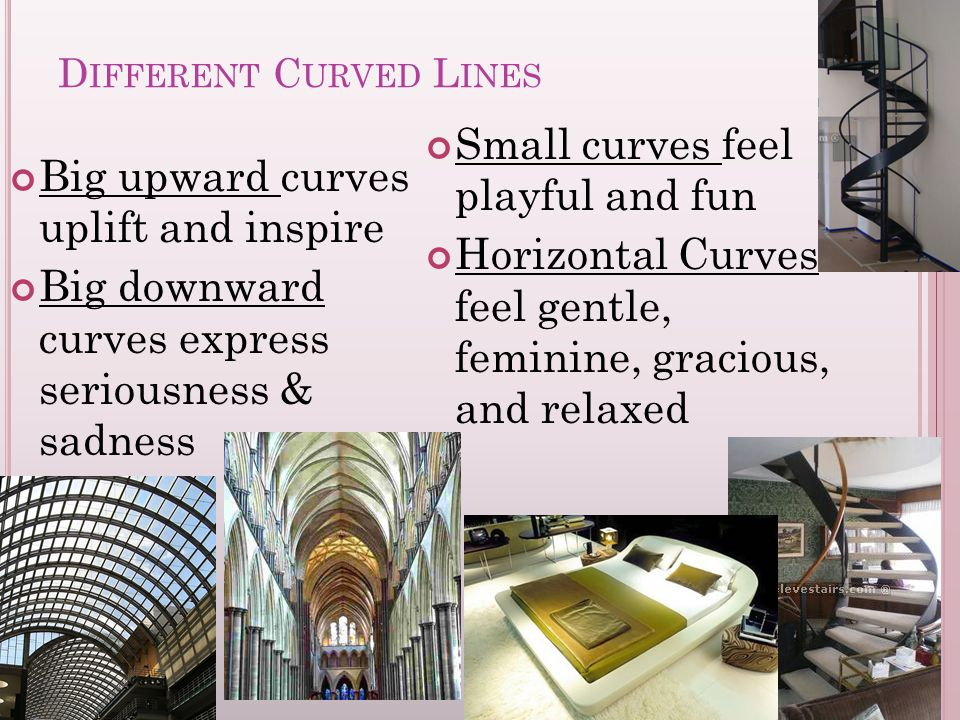 D IFFERENT C URVED L INES Big upward curves uplift and inspire Big downward curves express seriousness & sadness Small curves feel playful and fun Horizontal Curves feel gentle, feminine, gracious, and relaxed
