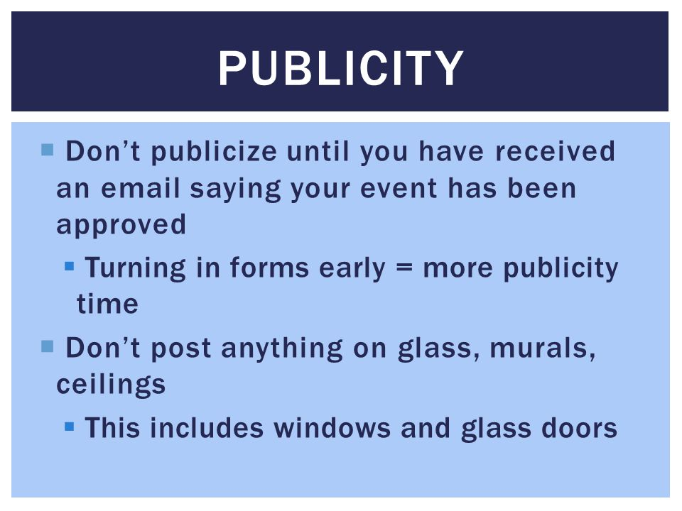 Dont publicize until you have received an email saying your event has been approved Turning in forms early = more publicity time Dont post anything on glass, murals, ceilings This includes windows and glass doors PUBLICITY