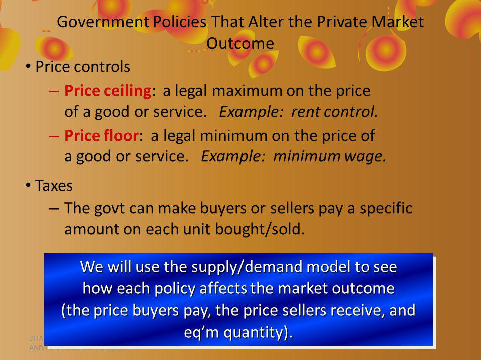 CHAPTER 6 SUPPLY, DEMAND, AND GOVERNMENT POLICIES Government Policies That Alter the Private Market Outcome Price controls – Price ceiling: a legal maximum on the price of a good or service.