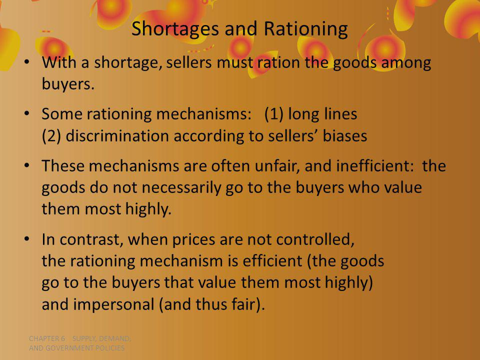 CHAPTER 6 SUPPLY, DEMAND, AND GOVERNMENT POLICIES Shortages and Rationing With a shortage, sellers must ration the goods among buyers.