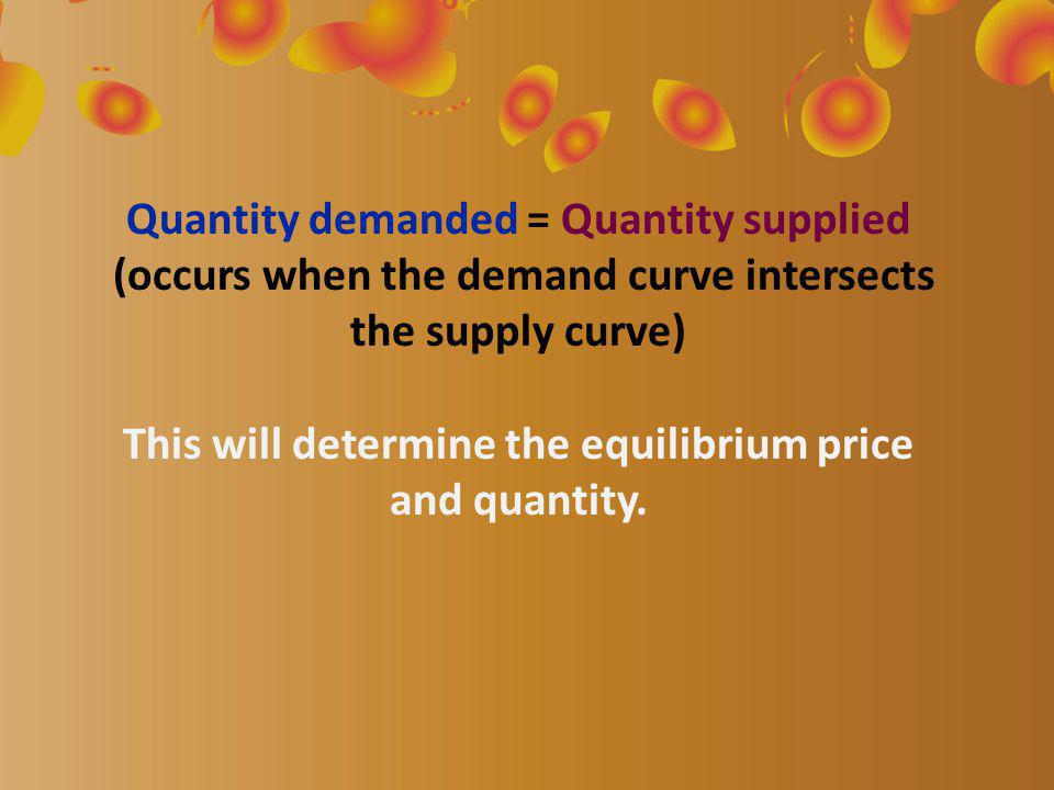 Quantity demanded = Quantity supplied (occurs when the demand curve intersects the supply curve) This will determine the equilibrium price and quantity.