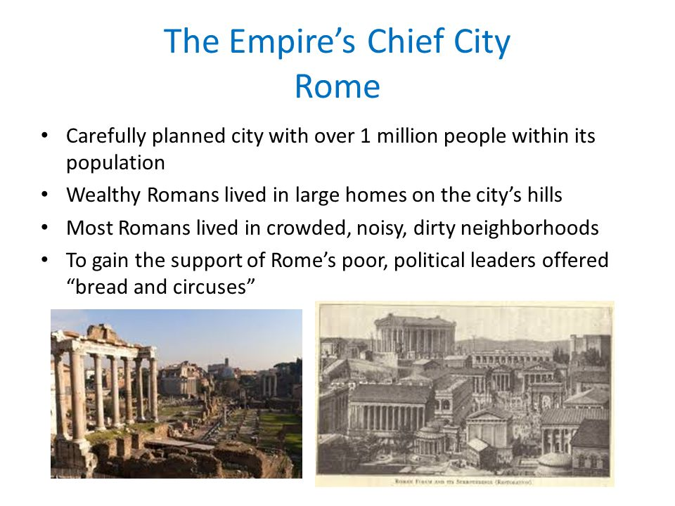 The Empires Chief City Rome Carefully planned city with over 1 million people within its population Wealthy Romans lived in large homes on the citys h