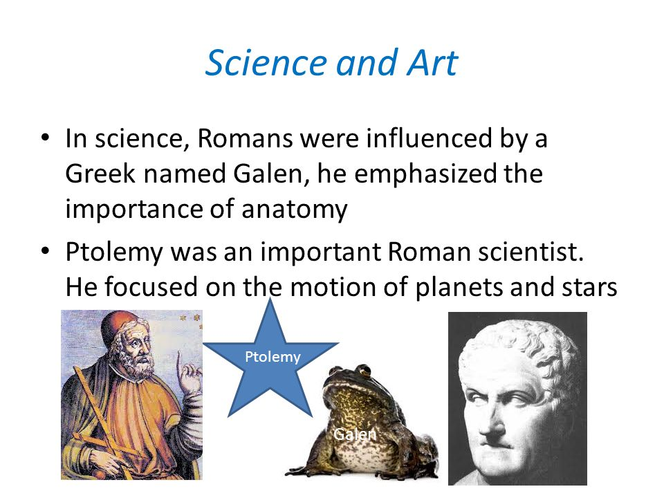 Science and Art In science, Romans were influenced by a Greek named Galen, he emphasized the importance of anatomy Ptolemy was an important Roman scie