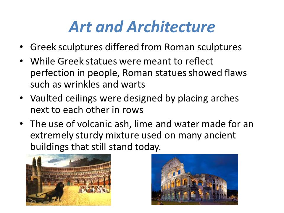 Art and Architecture Greek sculptures differed from Roman sculptures While Greek statues were meant to reflect perfection in people, Roman statues sho