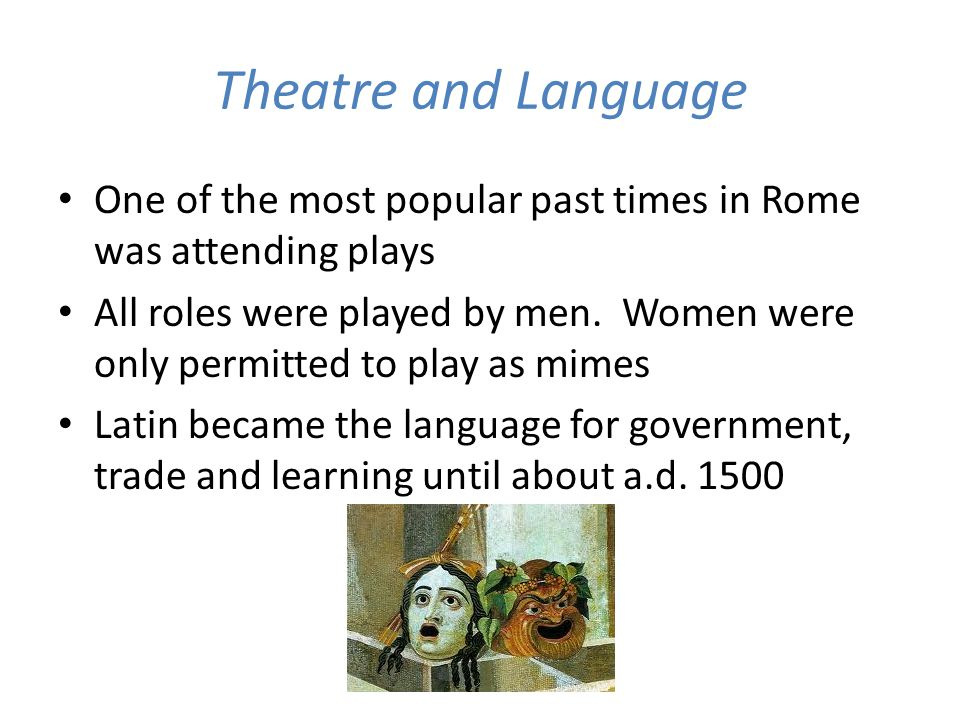 Theatre and Language One of the most popular past times in Rome was attending plays All roles were played by men. Women were only permitted to play as