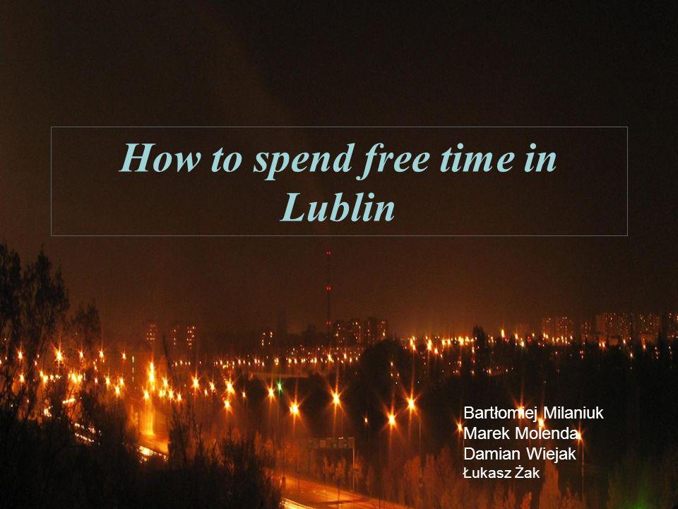 How to spend free time in Lublin Bartłomiej Milaniuk Marek Molenda Damian Wiejak Łukasz Żak