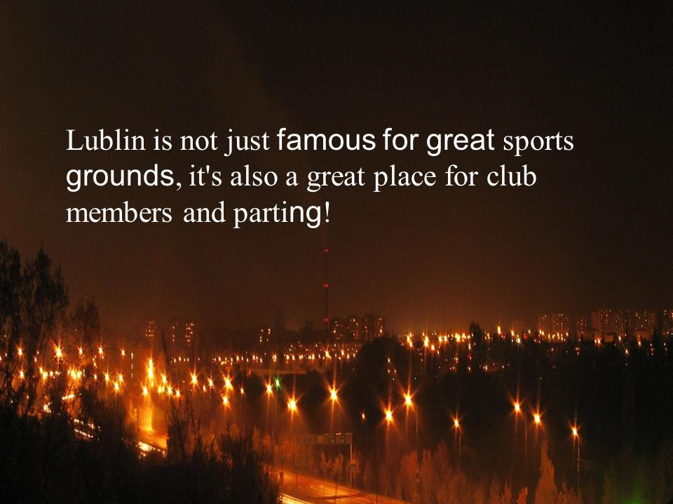 Lublin is not just famous for great sports grounds, it s also a great place for club members and parti ng !