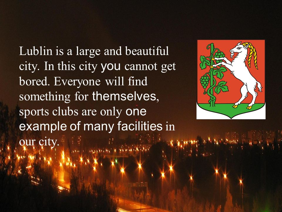 Lublin is a large and beautiful city.In this city you cannot get bored.