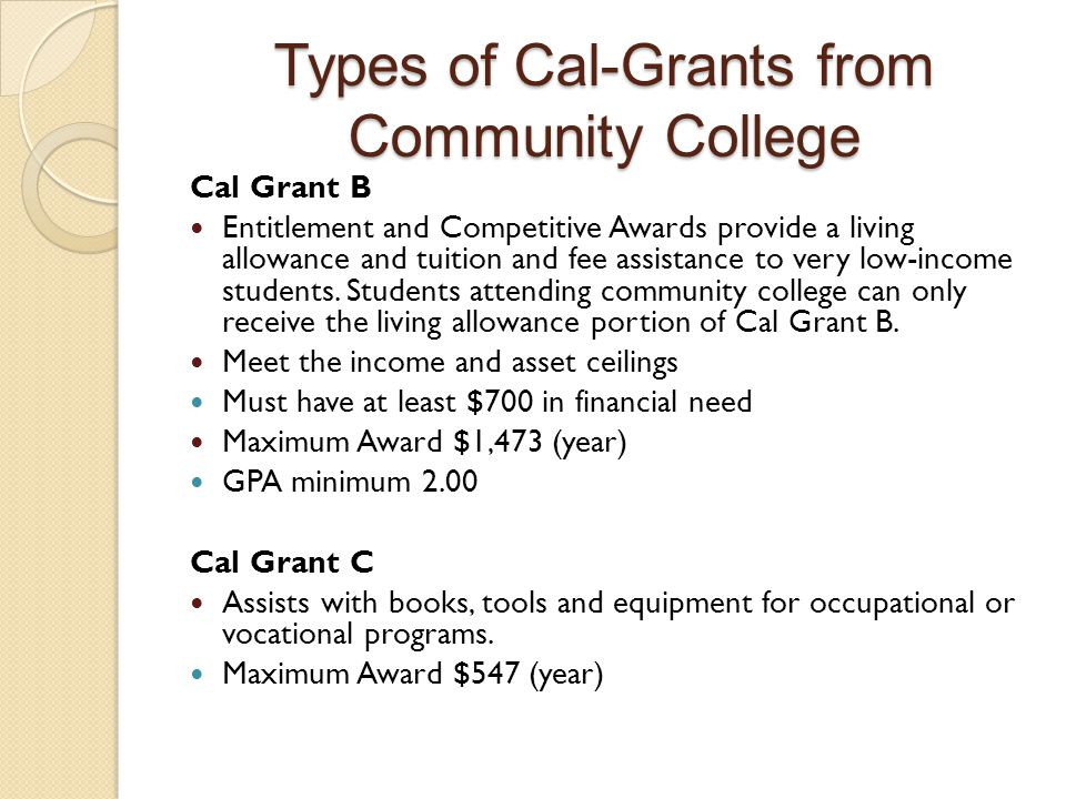 Types of Cal-Grants from Community College Cal Grant B Entitlement and Competitive Awards provide a living allowance and tuition and fee assistance to