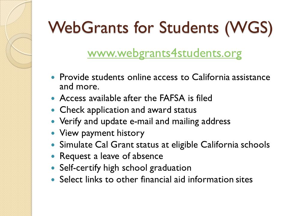 WebGrants for Students (WGS) www.webgrants4students.org Provide students online access to California assistance and more. Access available after the F