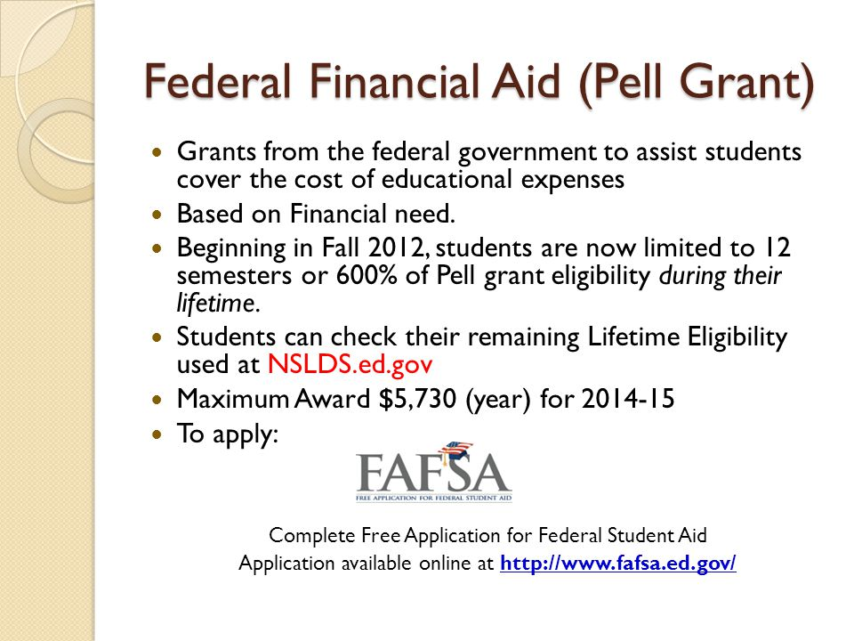 Federal Financial Aid (Pell Grant) Grants from the federal government to assist students cover the cost of educational expenses Based on Financial nee