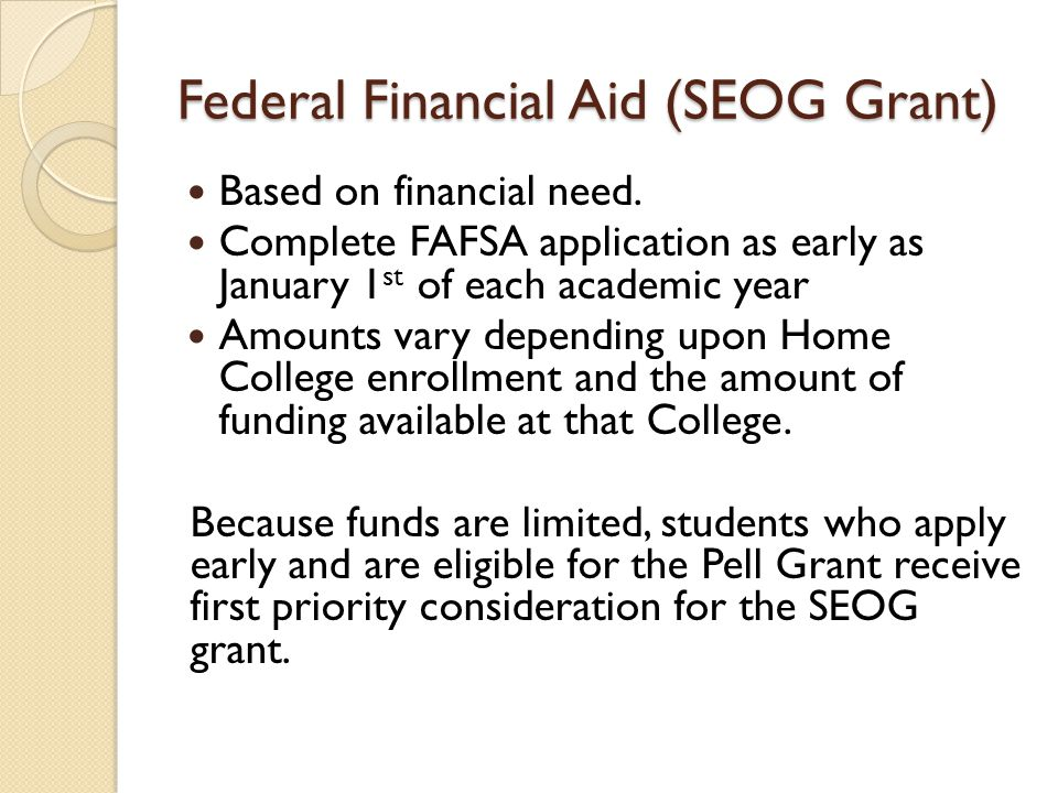 Federal Financial Aid (SEOG Grant) Based on financial need. Complete FAFSA application as early as January 1 st of each academic year Amounts vary dep