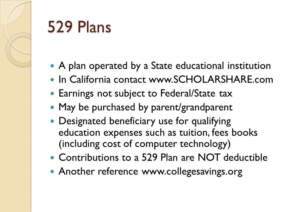 529 Plans A plan operated by a State educational institution In California contact www.SCHOLARSHARE.com Earnings not subject to Federal/State tax May