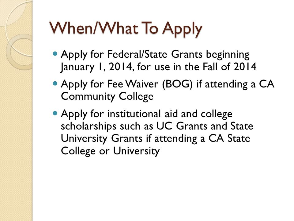 When/What To Apply Apply for Federal/State Grants beginning January 1, 2014, for use in the Fall of 2014 Apply for Fee Waiver (BOG) if attending a CA