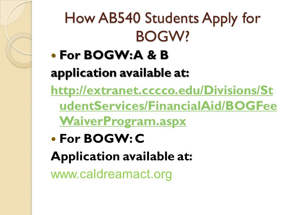 How AB540 Students Apply for BOGW? For BOGW: A & B For BOGW: A & B application available at: http://extranet.cccco.edu/Divisions/St udentServices/Fina