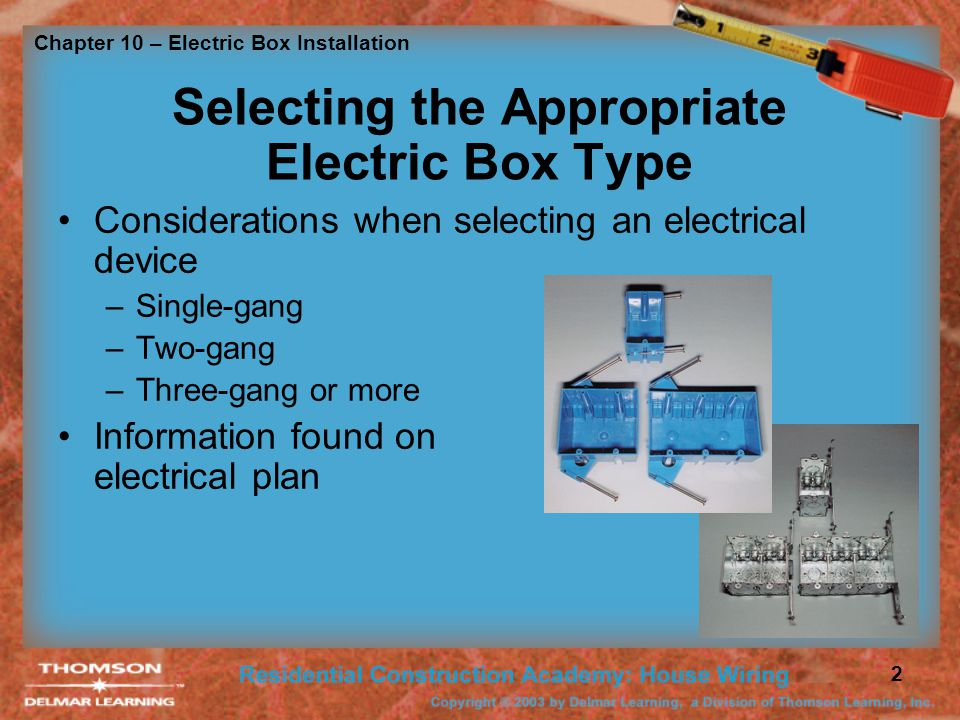 Chapter 10 – Electric Box Installation 2 Selecting the Appropriate Electric Box Type Considerations when selecting an electrical device –Single-gang –Two-gang –Three-gang or more Information found on electrical plan