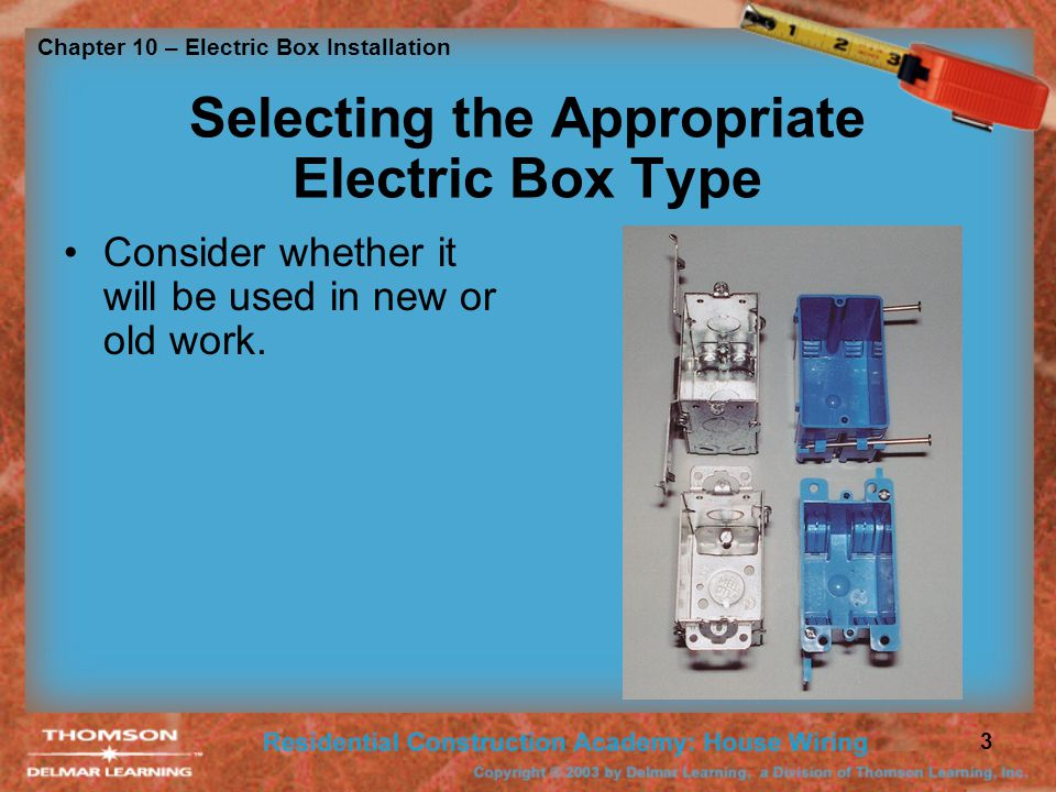 Chapter 10 – Electric Box Installation 4 USES PERMITTED Minimum depth 1/2 inch in depth Used for luminaries must be rated for that purpose Luminaries that weigh more then 50 pounds must be supported independently Ceiling fans shall be installed with boxes rated for that purpose Must be accessible