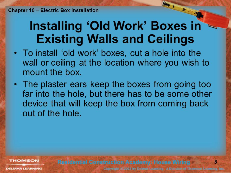 Chapter 10 – Electric Box Installation 8 Installing Old Work Boxes in Existing Walls and Ceilings To install old work boxes, cut a hole into the wall or ceiling at the location where you wish to mount the box.