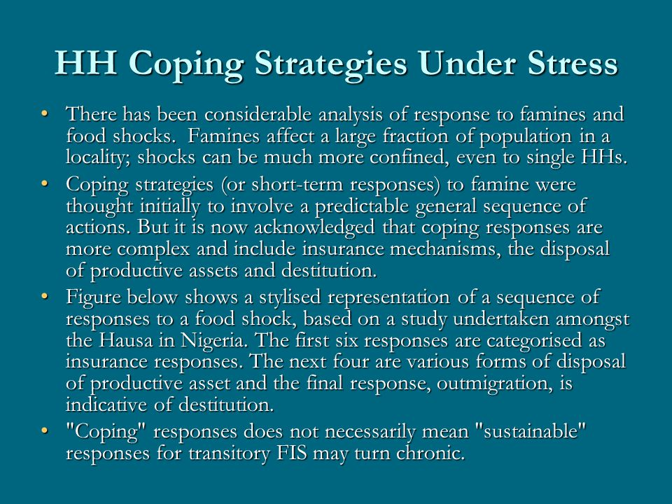 HH Coping Strategies Under Stress There has been considerable analysis of response to famines and food shocks. Famines affect a large fraction of popu