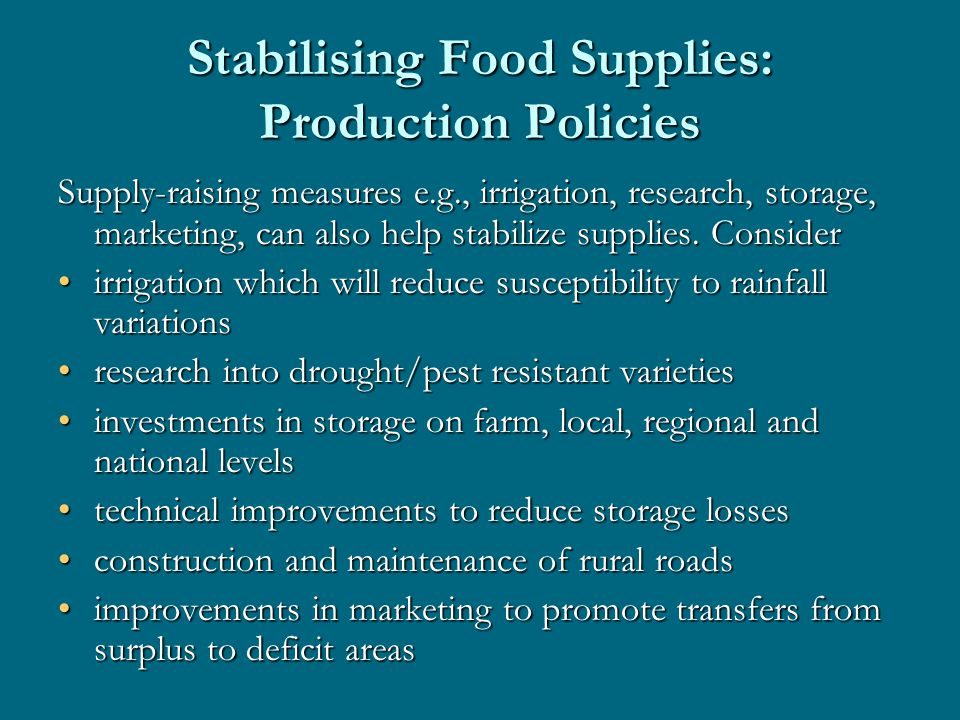 Stabilising Food Supplies: Production Policies Supply-raising measures e.g., irrigation, research, storage, marketing, can also help stabilize supplies.