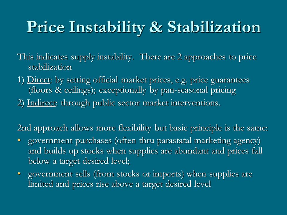 Price Instability & Stabilization This indicates supply instability. There are 2 approaches to price stabilization 1) Direct: by setting official mark