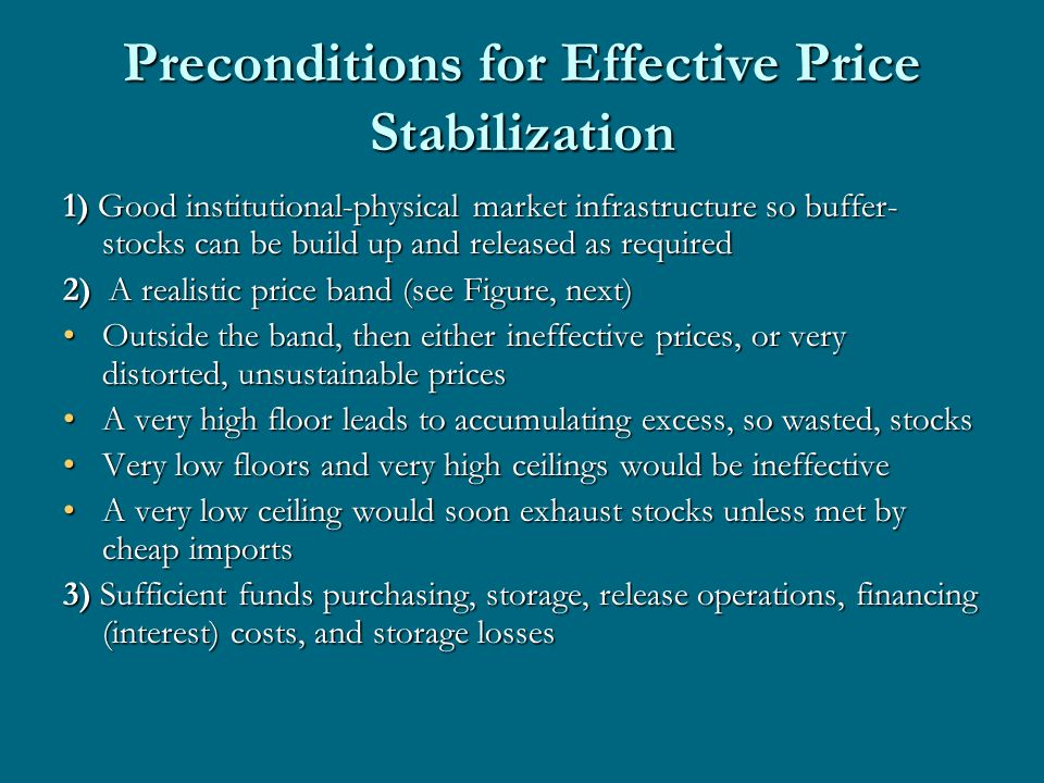 Preconditions for Effective Price Stabilization 1) Good institutional-physical market infrastructure so buffer- stocks can be build up and released as required 2) A realistic price band (see Figure, next) Outside the band, then either ineffective prices, or very distorted, unsustainable pricesOutside the band, then either ineffective prices, or very distorted, unsustainable prices A very high floor leads to accumulating excess, so wasted, stocksA very high floor leads to accumulating excess, so wasted, stocks Very low floors and very high ceilings would be ineffectiveVery low floors and very high ceilings would be ineffective A very low ceiling would soon exhaust stocks unless met by cheap importsA very low ceiling would soon exhaust stocks unless met by cheap imports 3) Sufficient funds purchasing, storage, release operations, financing (interest) costs, and storage losses