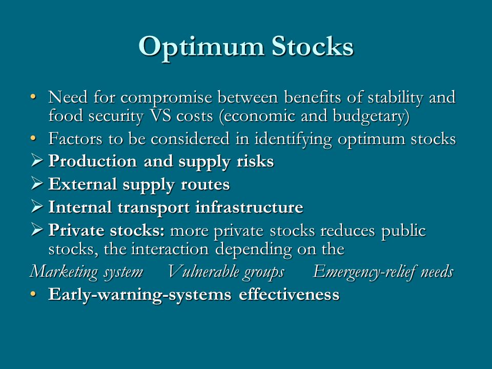 Optimum Stocks Need for compromise between benefits of stability and food security VS costs (economic and budgetary)Need for compromise between benefits of stability and food security VS costs (economic and budgetary) Factors to be considered in identifying optimum stocksFactors to be considered in identifying optimum stocks Production and supply risks Production and supply risks External supply routes External supply routes Internal transport infrastructure Internal transport infrastructure Private stocks: more private stocks reduces public stocks, the interaction depending on the Private stocks: more private stocks reduces public stocks, the interaction depending on the Marketing system Vulnerable groups Emergency-relief needs Early-warning-systems effectivenessEarly-warning-systems effectiveness