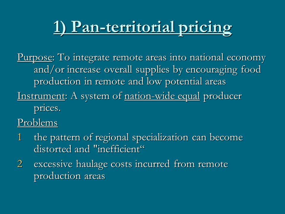 1) Pan-territorial pricing Purpose: To integrate remote areas into national economy and/or increase overall supplies by encouraging food production in remote and low potential areas Instrument: A system of nation-wide equal producer prices.