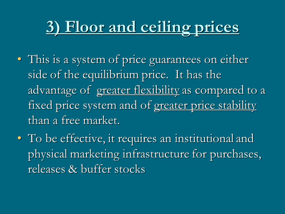 3) Floor and ceiling prices This is a system of price guarantees on either side of the equilibrium price. It has the advantage of greater flexibility