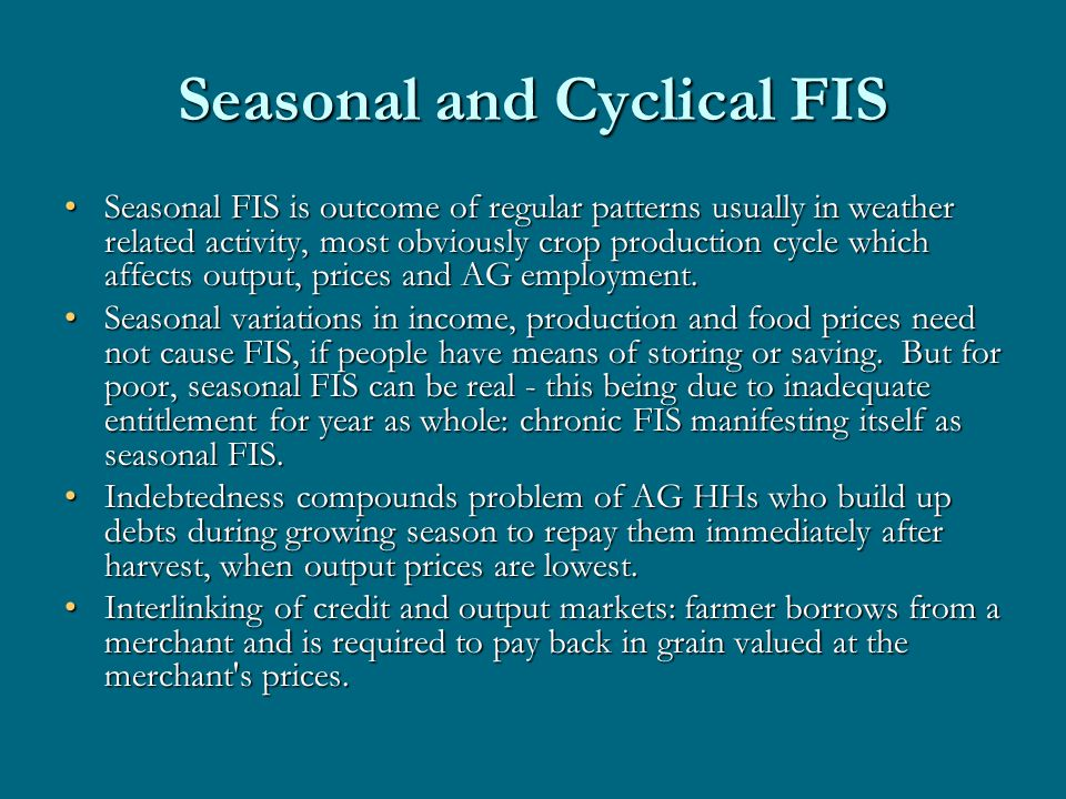 Seasonal and Cyclical FIS Seasonal FIS is outcome of regular patterns usually in weather related activity, most obviously crop production cycle which affects output, prices and AG employment.Seasonal FIS is outcome of regular patterns usually in weather related activity, most obviously crop production cycle which affects output, prices and AG employment.