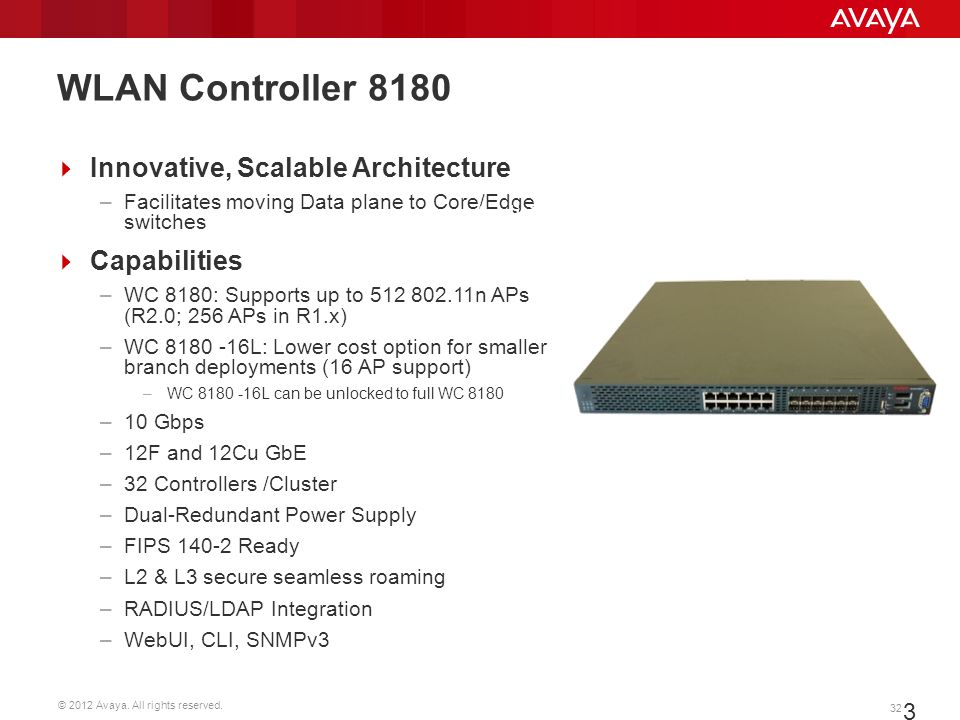 © 2012 Avaya. All rights reserved. 32 Innovative, Scalable Architecture –Facilitates moving Data plane to Core/Edge switches Capabilities –WC 8180: Su