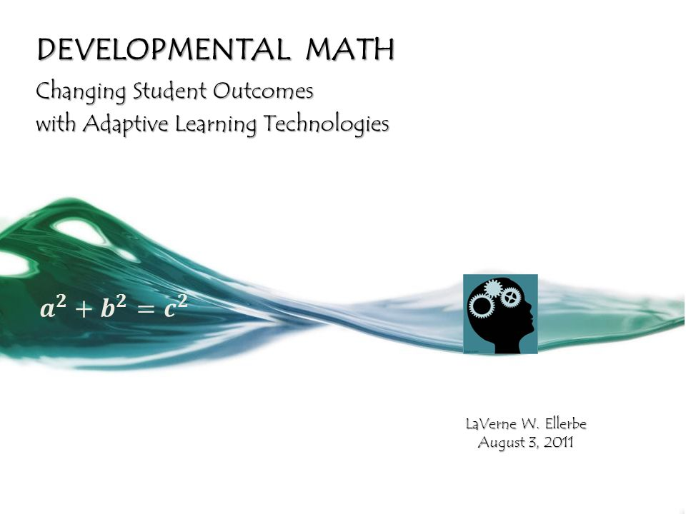 DEVELOPMENTAL MATH Changing Student Outcomes with Adaptive Learning Technologies LaVerne W.