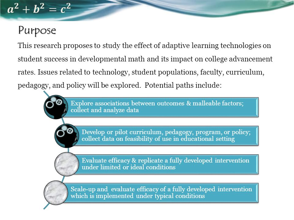 Purpose This research proposes to study the effect of adaptive learning technologies on student success in developmental math and its impact on college advancement rates.
