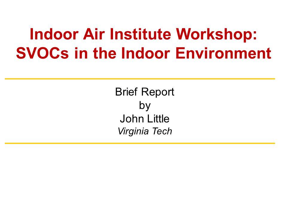 Indoor Air Institute Workshop: SVOCs in the Indoor Environment Brief Report by John Little Virginia Tech