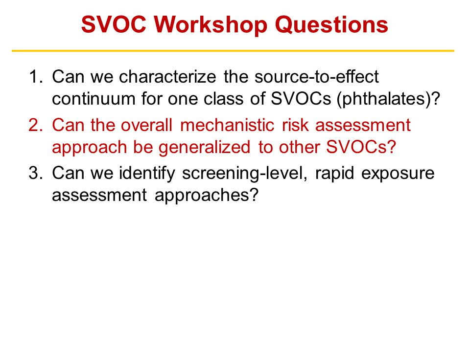 SVOC Workshop Questions 1.Can we characterize the source-to-effect continuum for one class of SVOCs (phthalates)? 2.Can the overall mechanistic risk a