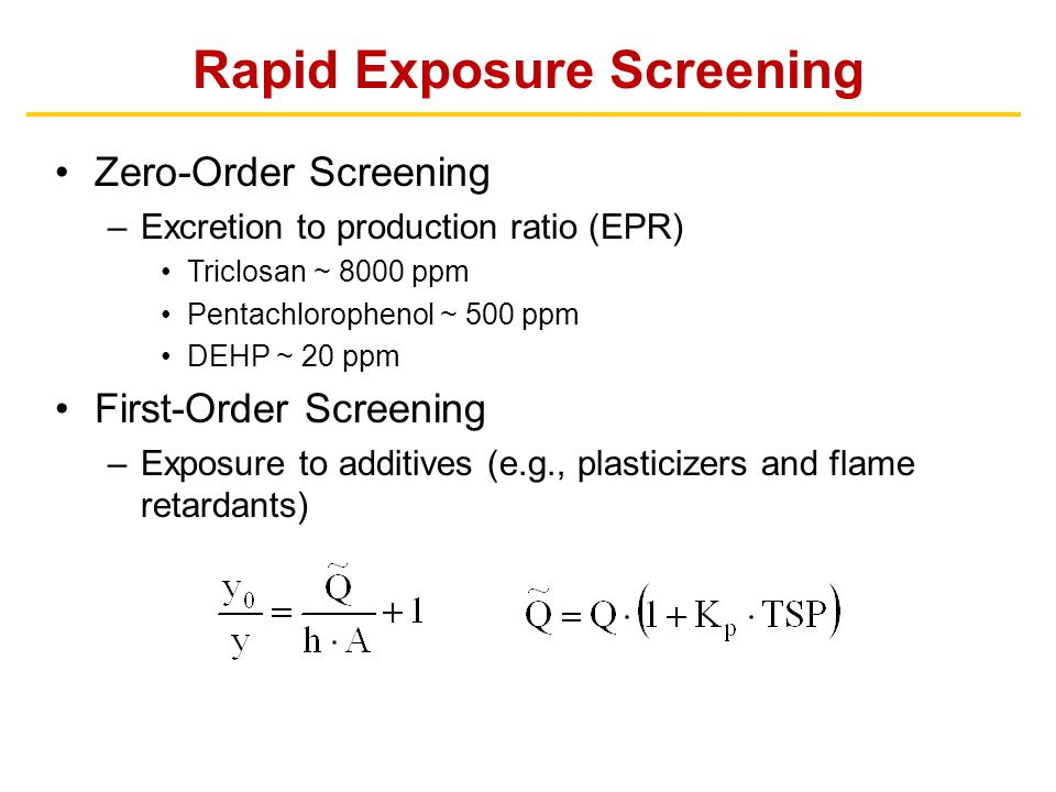 Rapid Exposure Screening Zero-Order Screening –Excretion to production ratio (EPR) Triclosan ~ 8000 ppm Pentachlorophenol ~ 500 ppm DEHP ~ 20 ppm Firs