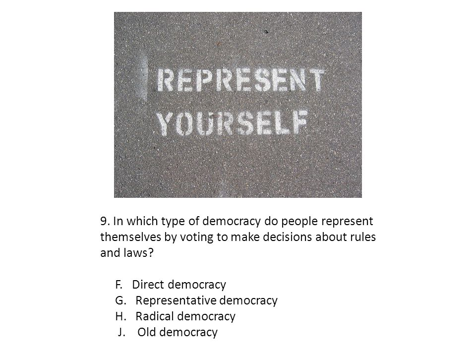 9. In which type of democracy do people represent themselves by voting to make decisions about rules and laws? F. Direct democracy G. Representative d