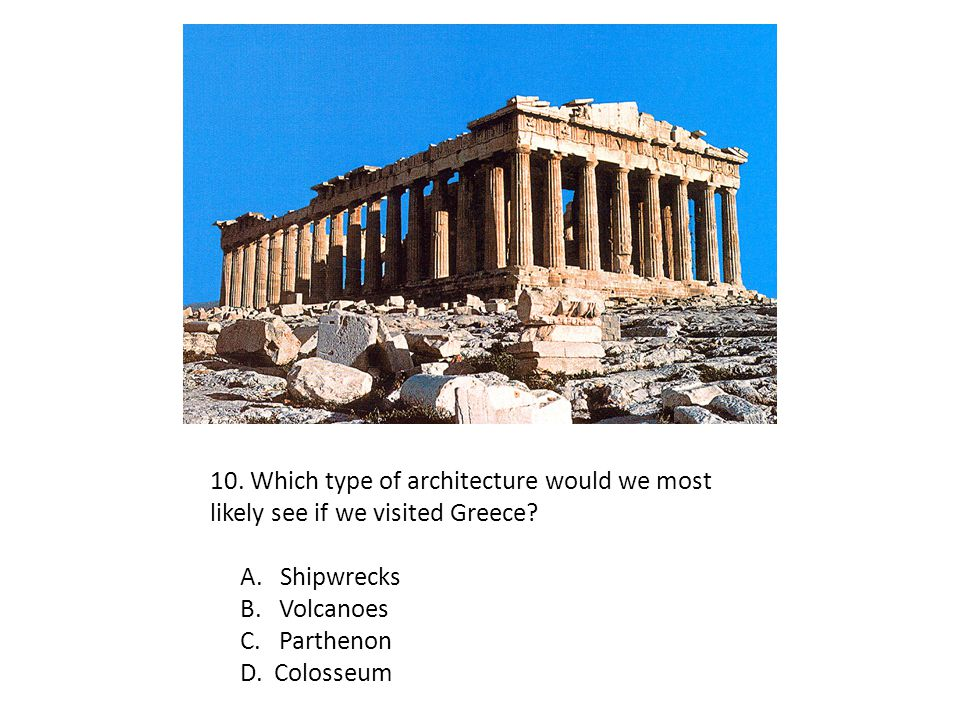 10. Which type of architecture would we most likely see if we visited Greece? A. Shipwrecks B. Volcanoes C. Parthenon D. Colosseum