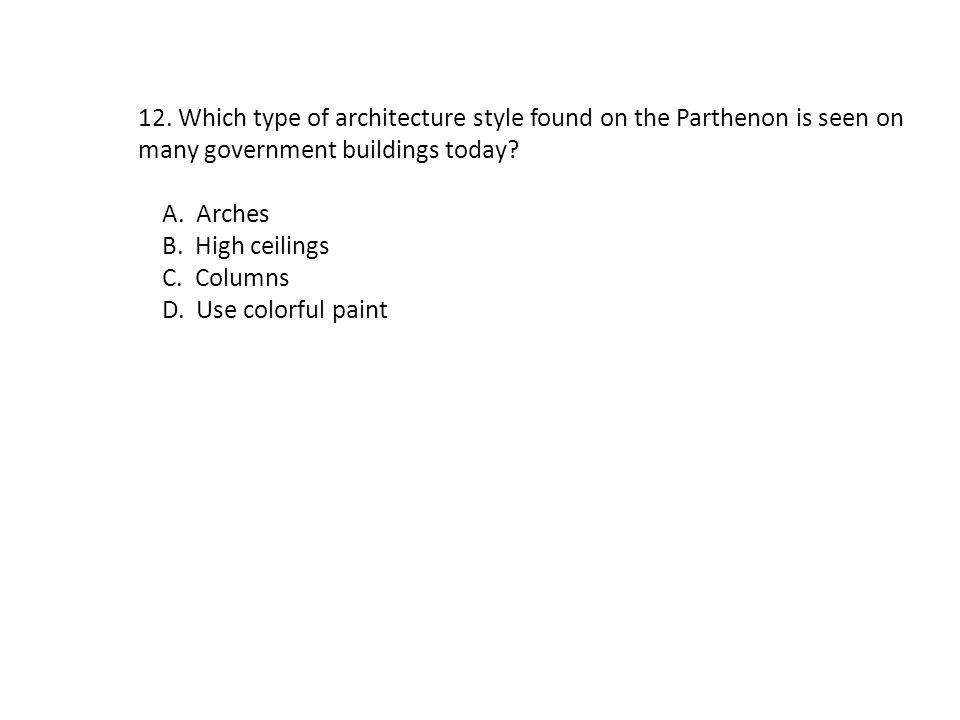 12. Which type of architecture style found on the Parthenon is seen on many government buildings today? A. Arches B. High ceilings C. Columns D. Use c