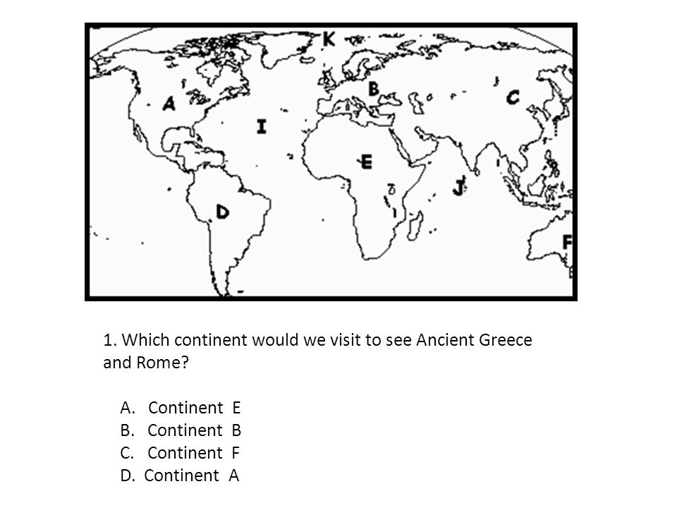 1. Which continent would we visit to see Ancient Greece and Rome? A. Continent E B. Continent B C. Continent F D. Continent A